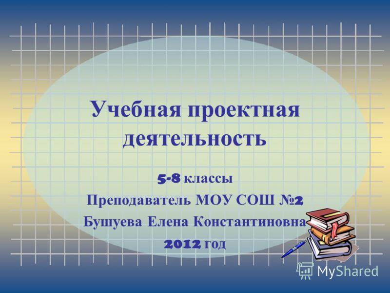 Учебная проектная деятельность 5-8 классы Преподаватель МОУ СОШ 2 Бушуева Елена Константиновна 2012 год