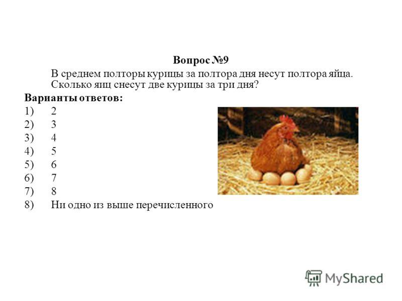 Вопрос 9 В среднем полторы курицы за полтора дня несут полтора яйца. Сколько яиц снесут две курицы за три дня? Варианты ответов: 1)2 2)3 3)4 4)5 5)6 6)7 7)8 8)Ни одно из выше перечисленного