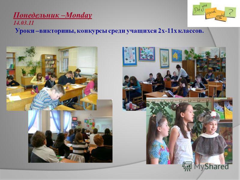 Понедельник –Monday 14.03.11 Уроки –викторины, конкурсы среди учащихся 2х-11х классов.