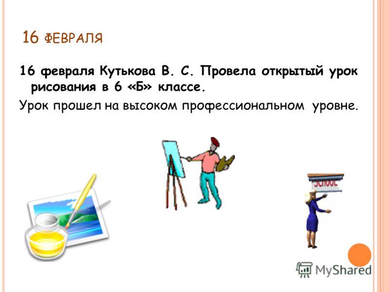 16 ФЕВРАЛЯ 16 февраля Кутькова В. С. Провела открытый урок рисования в 6 «Б» классе. Урок прошел на высоком профессиональном уровне.