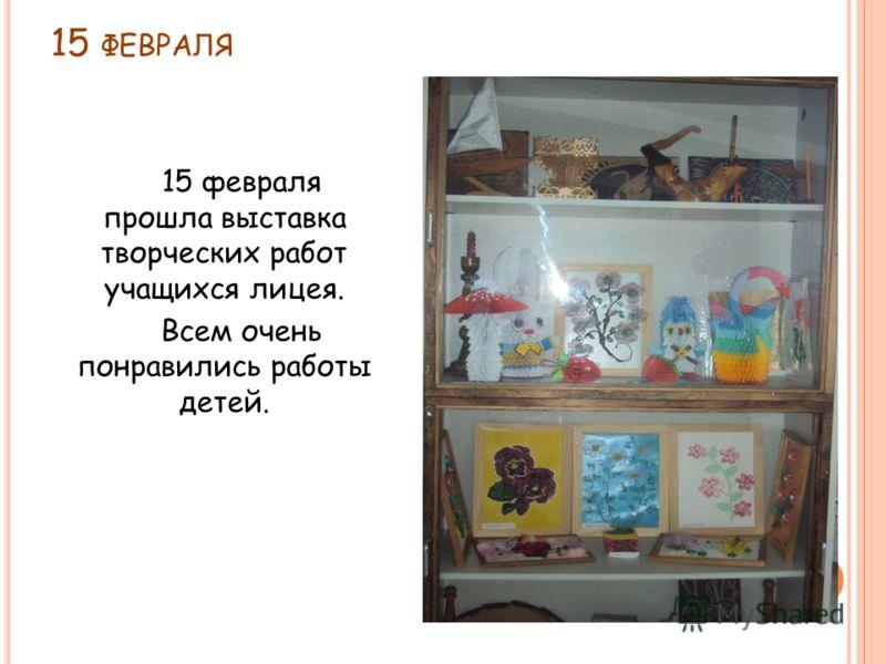15 ФЕВРАЛЯ 15 февраля прошла выставка творческих работ учащихся лицея. Всем очень понравились работы детей.