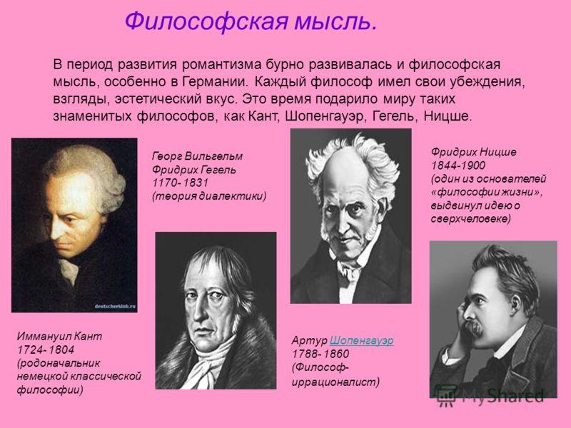 Философская мысль. В период развития романтизма бурно развивалась и философская мысль, особенно в Германии. Каждый философ имел свои убеждения, взгляды, эстетический вкус. Это время подарило миру таких знаменитых философов, как Кант, Шопенгауэр, Геге