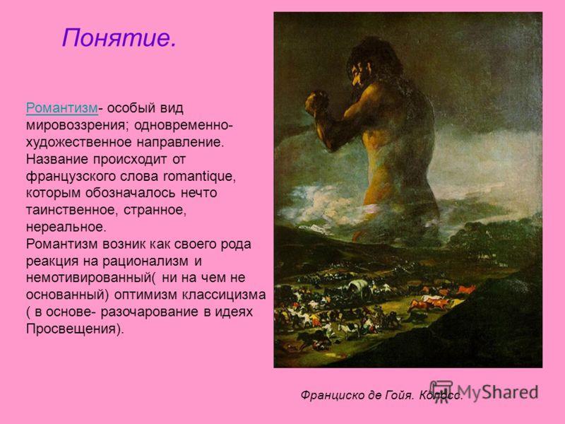 Понятие. РомантизмРомантизм- особый вид мировоззрения; одновременно- художественное направление. Название происходит от французского слова romantique, которым обозначалось нечто таинственное, странное, нереальное. Романтизм возник как своего рода реа