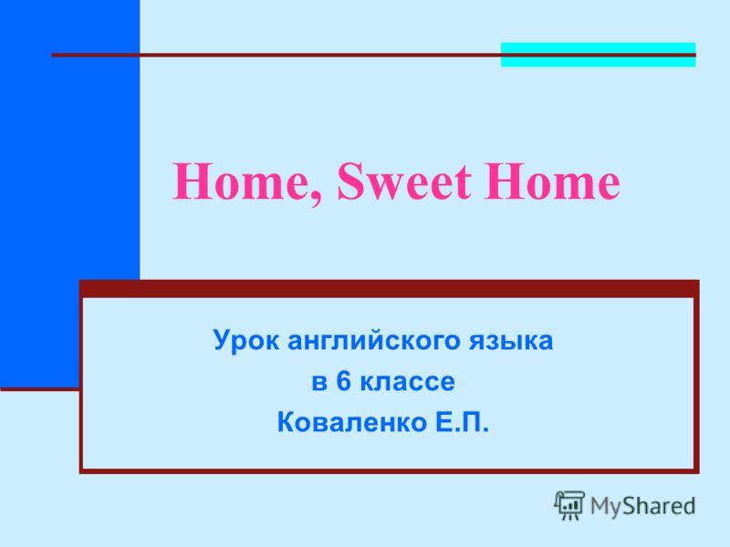 Home, Sweet Home Урок английского языка в 6 классе Коваленко Е.П.