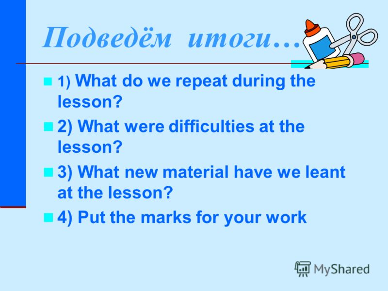 Подведём итоги… 1) What do we repeat during the lesson? 2) What were difficulties at the lesson? 3) What new material have we leant at the lesson? 4) Put the marks for your work