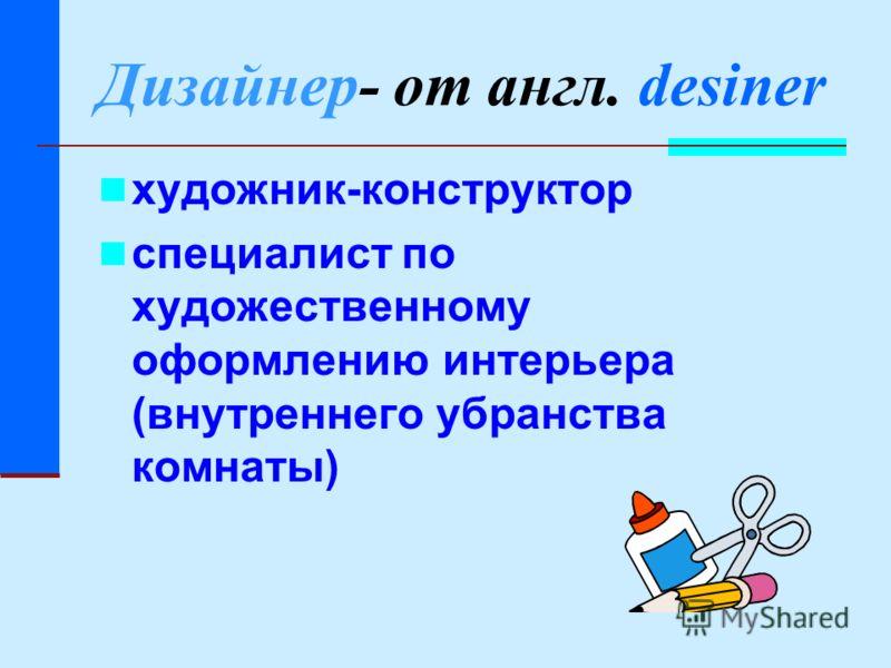Дизайнер- от англ. desiner художник-конструктор специалист по художественному оформлению интерьера (внутреннего убранства комнаты)