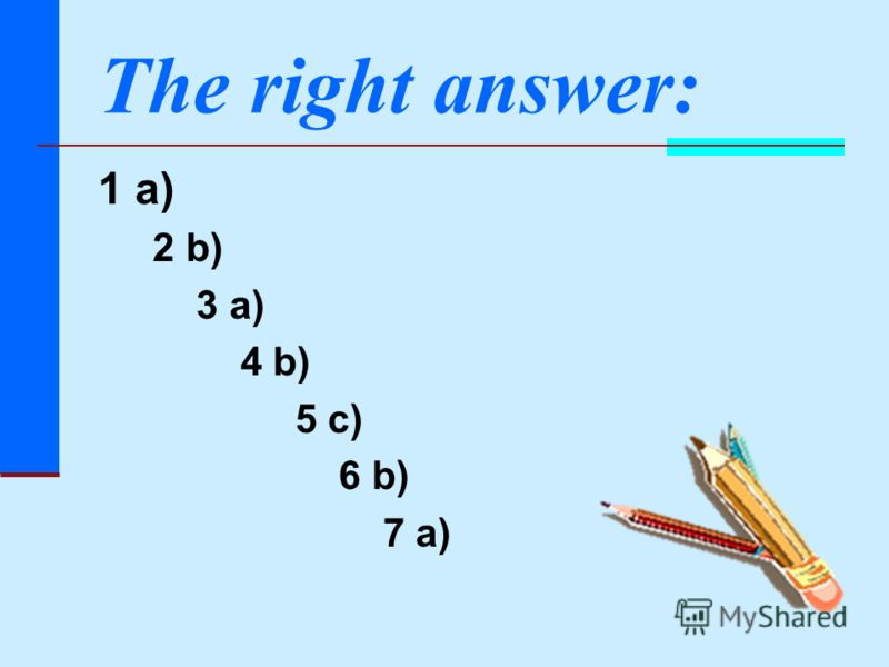Тhe right answer: 1 a) 2 b) 3 a) 4 b) 5 c) 6 b) 7 a)