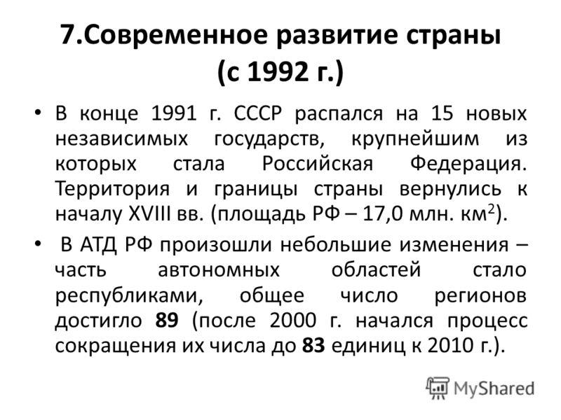7.Современное развитие страны (с 1992 г.) В конце 1991 г. СССР распался на 15 новых независимых государств, крупнейшим из которых стала Российская Федерация. Территория и границы страны вернулись к началу XVIII вв. (площадь РФ – 17,0 млн. км 2 ). В А