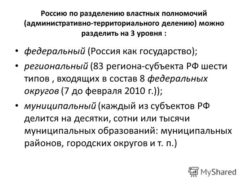 Россию по разделению властных полномочий (административно-территориального делению) можно разделить на 3 уровня : федеральный (Россия как государство); региональный (83 региона-субъекта РФ шести типов, входящих в состав 8 федеральных округов (7 до фе