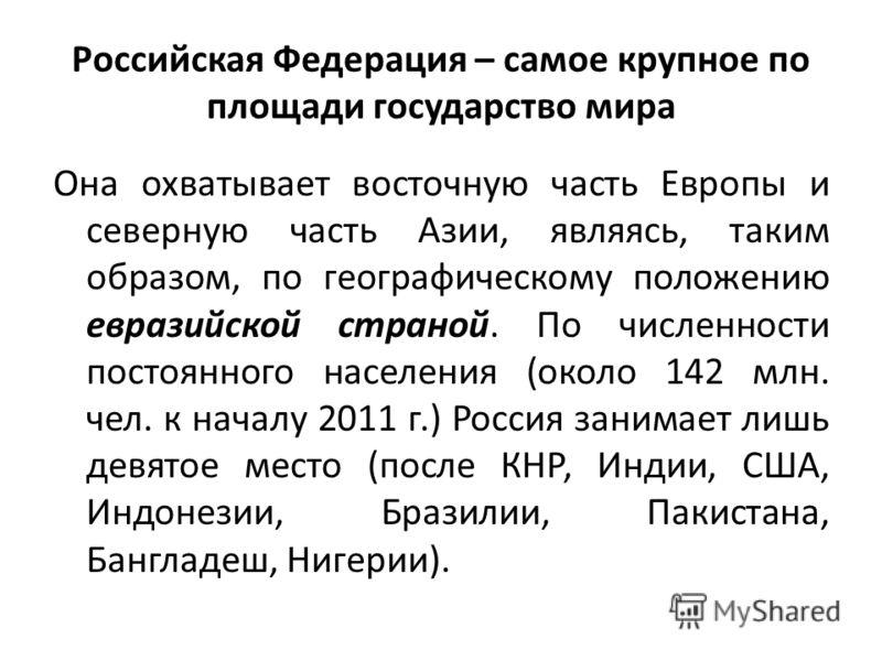 Российская Федерация – самое крупное по площади государство мира Она охватывает восточную часть Европы и северную часть Азии, являясь, таким образом, по географическому положению евразийской страной. По численности постоянного населения (около 142 мл