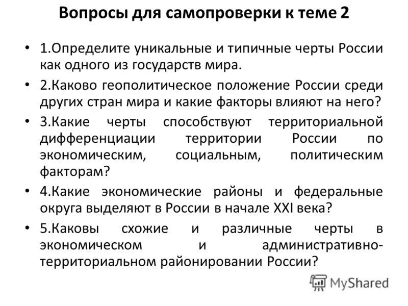 Вопросы для самопроверки к теме 2 1.Определите уникальные и типичные черты России как одного из государств мира. 2.Каково геополитическое положение России среди других стран мира и какие факторы влияют на него? 3.Какие черты способствуют территориаль