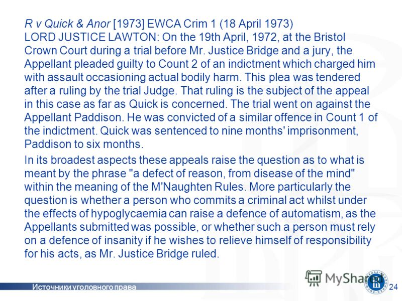 Источники уголовного права24 R v Quick & Anor [1973] EWCA Crim 1 (18 April 1973) LORD JUSTICE LAWTON: On the 19th April, 1972, at the Bristol Crown Court during a trial before Mr. Justice Bridge and a jury, the Appellant pleaded guilty to Count 2 of
