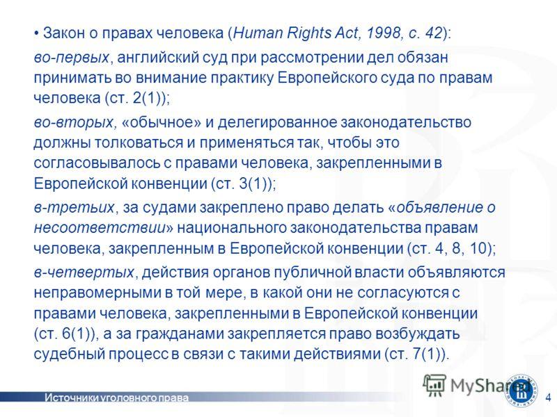 Источники уголовного права4 Закон о правах человека (Human Rights Act, 1998, c. 42): во-первых, английский суд при рассмотрении дел обязан принимать во внимание практику Европейского суда по правам человека (ст. 2(1)); во-вторых, «обычное» и делегиро