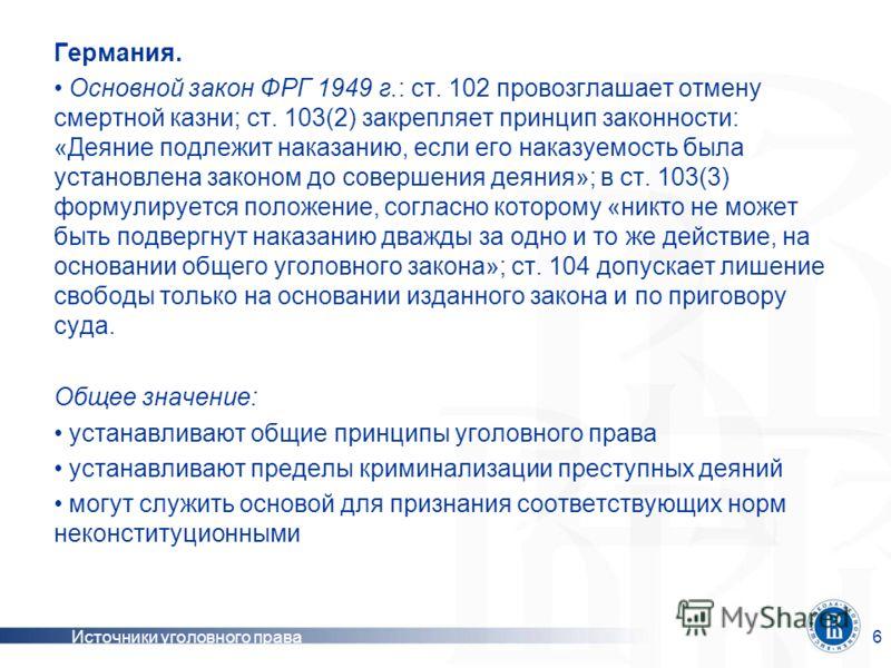 Источники уголовного права6 Германия. Основной закон ФРГ 1949 г.: ст. 102 провозглашает отмену смертной казни; ст. 103(2) закрепляет принцип законности: «Деяние подлежит наказанию, если его наказуемость была установлена законом до совершения деяния»;
