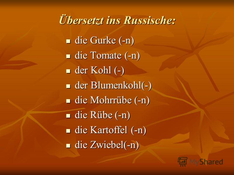 Übersetzt ins Russische: die Gurke (-n) die Gurke (-n) die Tomate (-n) die Tomate (-n) der Kohl (-) der Kohl (-) der Blumenkohl(-) der Blumenkohl(-) die Mohrrübe (-n) die Mohrrübe (-n) die Rübe (-n) die Rübe (-n) die Kartoffel (-n) die Kartoffel (-n)