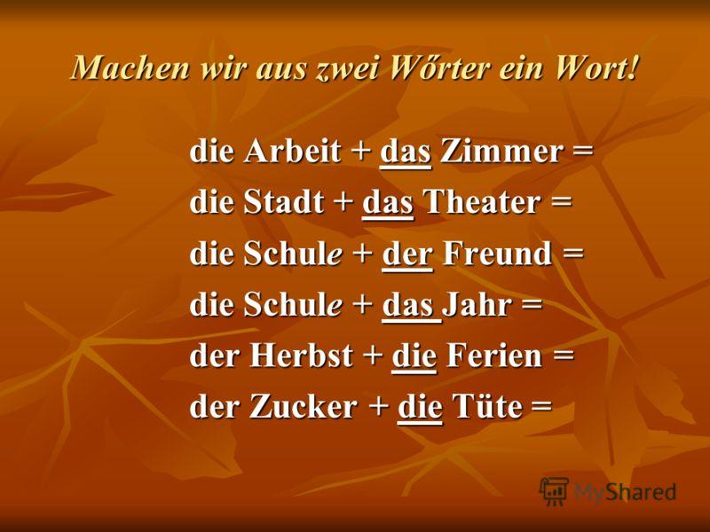 Machen wir aus zwei Wőrter ein Wort! die Arbeit + das Zimmer = die Stadt + das Theater = die Schule + der Freund = die Schule + das Jahr = der Herbst + die Ferien = der Zucker + die Tüte =