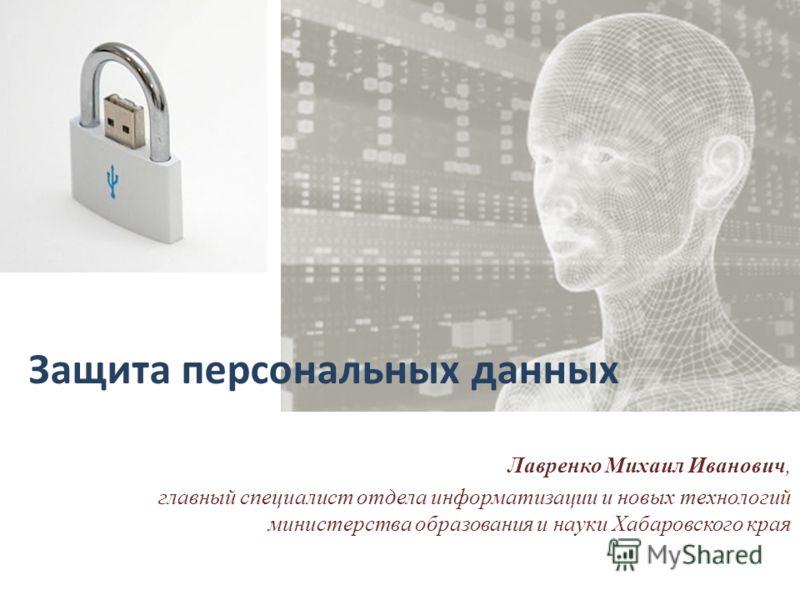 Защита персональных данных Лавренко Михаил Иванович, главный специалист отдела информатизации и новых технологий министерства образования и науки Хабаровского края
