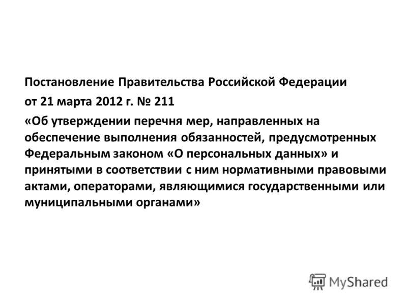Постановление Правительства Российской Федерации от 21 марта 2012 г. 211 «Об утверждении перечня мер, направленных на обеспечение выполнения обязанностей, предусмотренных Федеральным законом «О персональных данных» и принятыми в соответствии с ним но