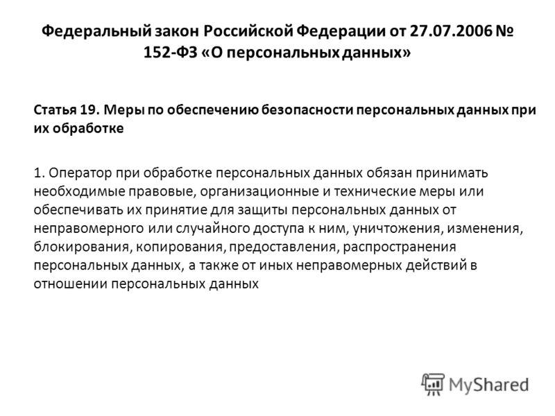 Федеральный закон Российской Федерации от 27.07.2006 152-ФЗ «О персональных данных» Статья 19. Меры по обеспечению безопасности персональных данных при их обработке 1. Оператор при обработке персональных данных обязан принимать необходимые правовые,