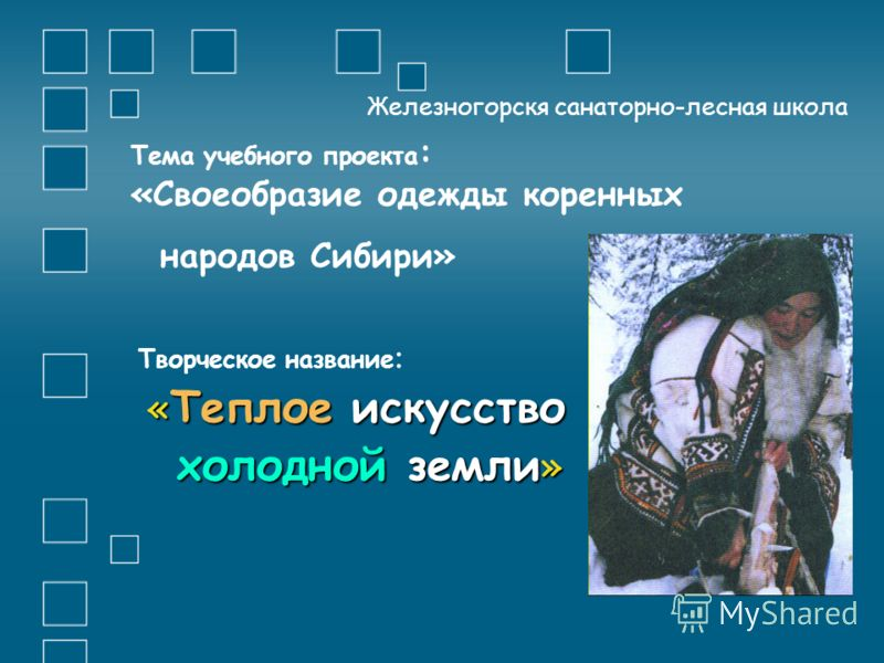 Тема учебного проекта : «Своеобразие одежды коренных народов Сибири» Творческое название : « Теплое искусство холодной земли » холодной земли » Железногорскя санаторно-лесная школа