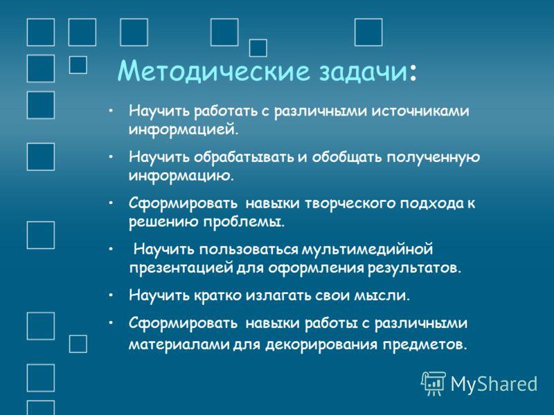 Методические задачи : Научить работать с различными источниками информацией. Научить обрабатывать и обобщать полученную информацию. Сформировать навыки творческого подхода к решению проблемы. Научить пользоваться мультимедийной презентацией для оформ
