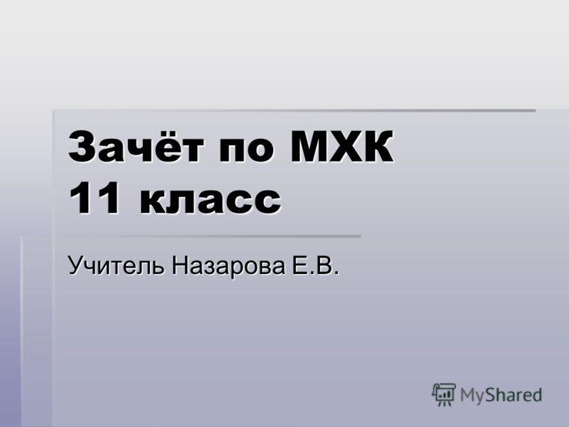 Зачёт по МХК 11 класс Учитель Назарова Е.В.