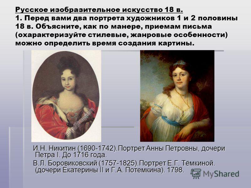 Русское изобразительное искусство 18 в. 1. Перед вами два портрета художников 1 и 2 половины 18 в. Объясните, как по манере, приемам письма (охарактеризуйте стилевые, жанровые особенности) можно определить время создания картины. И.Н. Никитин (1690-1