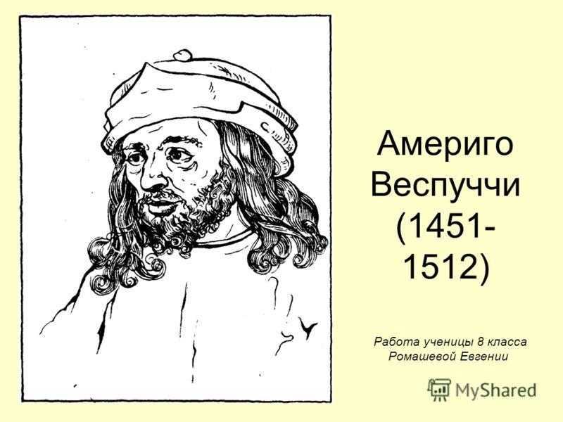 Америго Веспуччи (1451- 1512) Работа ученицы 8 класса Ромашевой Евгении