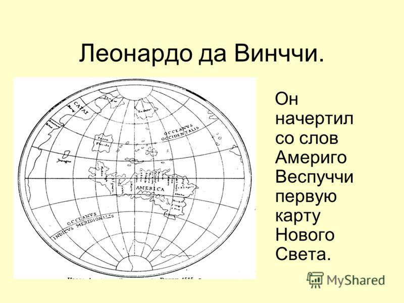 Леонардо да Винччи. Он начертил со слов Америго Веспуччи первую карту Нового Света.