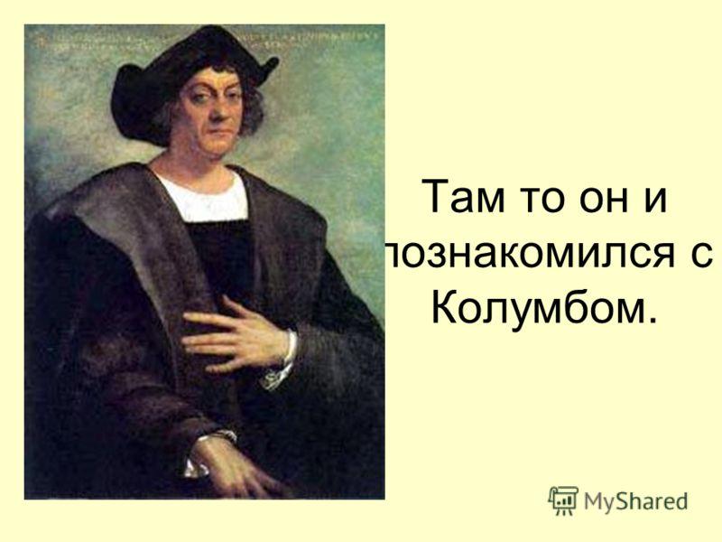 Там то он и познакомился с Колумбом.