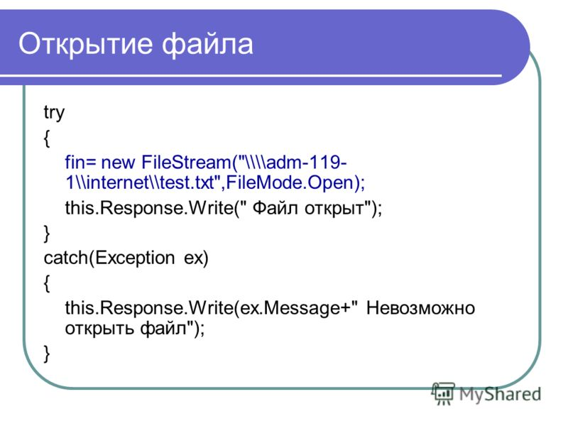 Открытие файла try { fin= new FileStream(\\\\adm-119- 1\\internet\\test.txt,FileMode.Open); this.Response.Write( Файл открыт); } catch(Exception ex) { this.Response.Write(ex.Message+ Невозможно открыть файл); }