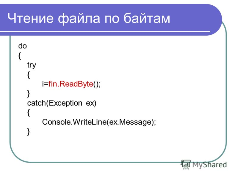 Чтение файла по байтам do { try { i=fin.ReadByte(); } catch(Exception ex) { Console.WriteLine(ex.Message); }