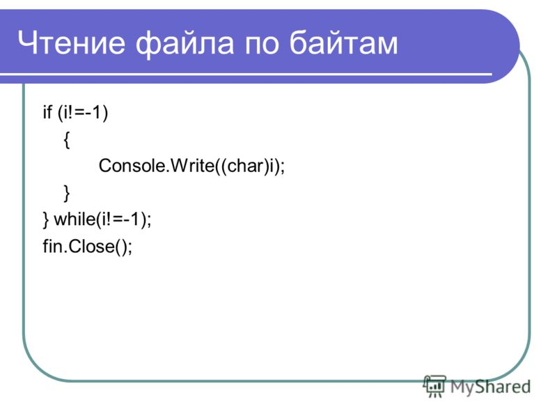 Чтение файла по байтам if (i!=-1) { Console.Write((char)i); } } while(i!=-1); fin.Close();