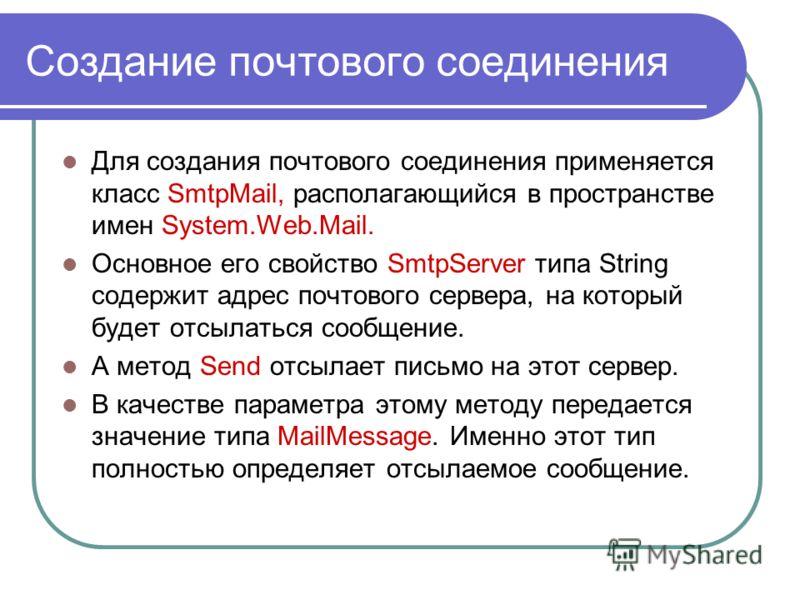 Создание почтового соединения Для создания почтового соединения применяется класс SmtpMail, располагающийся в пространстве имен System.Web.Mail. Основное его свойство SmtpServer типа String содержит адрес почтового сервера, на который будет отсылатьс