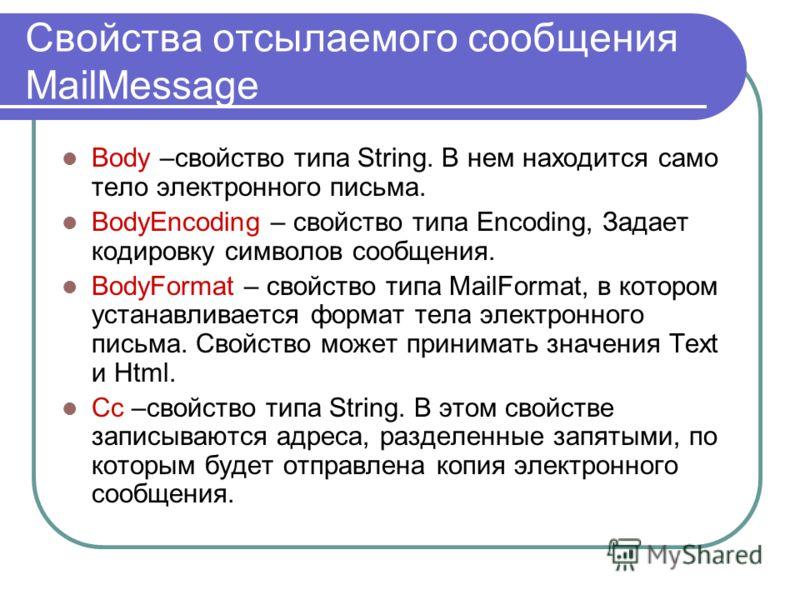Свойства отсылаемого сообщения MailMessage Body –свойство типа String. В нем находится само тело электронного письма. BodyEncoding – свойство типа Encoding, Задает кодировку символов сообщения. BodyFormat – свойство типа MailFormat, в котором устанав