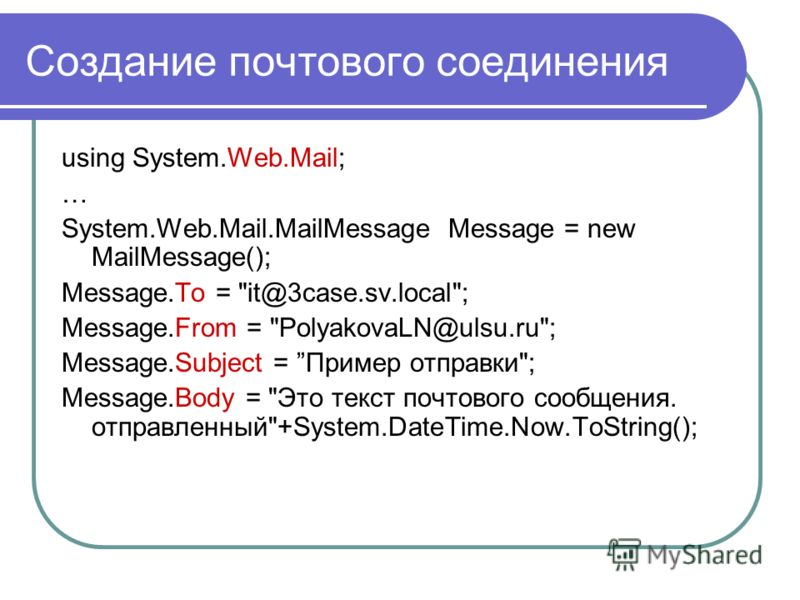 Создание почтового соединения using System.Web.Mail; … System.Web.Mail.MailMessage Message = new MailMessage(); Message.To =
