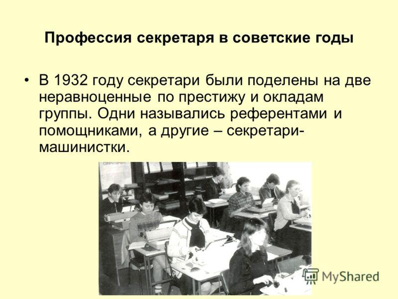 Профессия секретаря в советские годы В 1932 году секретари были поделены на две неравноценные по престижу и окладам группы. Одни назывались референтами и помощниками, а другие – секретари- машинистки.