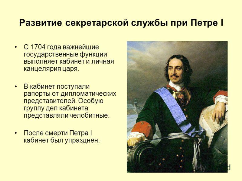 Развитие секретарской службы при Петре I С 1704 года важнейшие государственные функции выполняет кабинет и личная канцелярия царя. В кабинет поступали рапорты от дипломатических представителей. Особую группу дел кабинета представляли челобитные. Посл