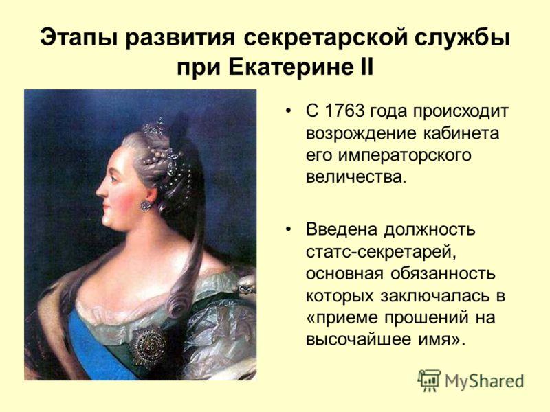 Этапы развития секретарской службы при Екатерине II С 1763 года происходит возрождение кабинета его императорского величества. Введена должность статс-секретарей, основная обязанность которых заключалась в «приеме прошений на высочайшее имя».