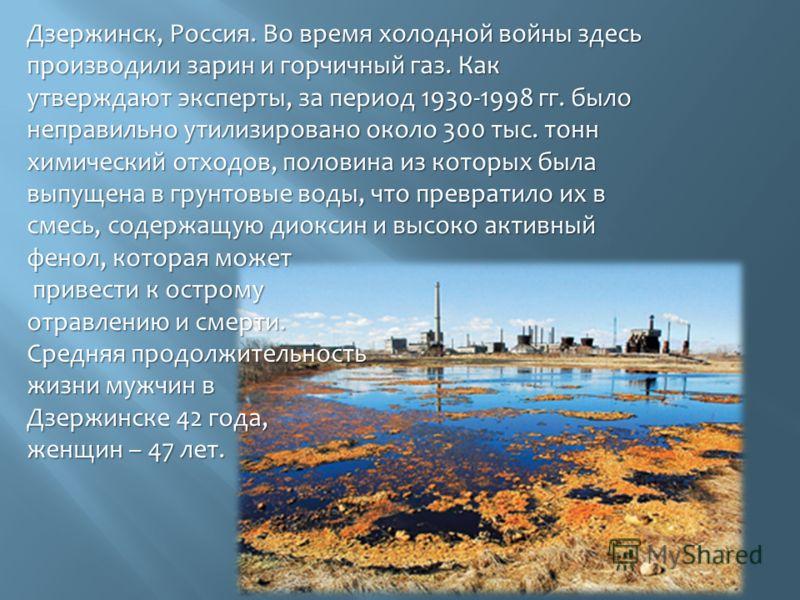 Дзержинск, Россия. Во время холодной войны здесь производили зарин и горчичный газ. Как утверждают эксперты, за период 1930-1998 гг. было неправильно утилизировано около 300 тыс. тонн химический отходов, половина из которых была выпущена в грунтовые