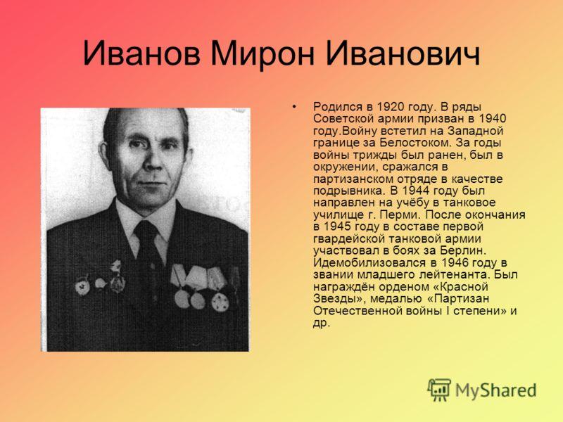 Иванов Мирон Иванович Родился в 1920 году. В ряды Советской армии призван в 1940 году.Войну встетил на Западной границе за Белостоком. За годы войны трижды был ранен, был в окружении, сражался в партизанском отряде в качестве подрывника. В 1944 году