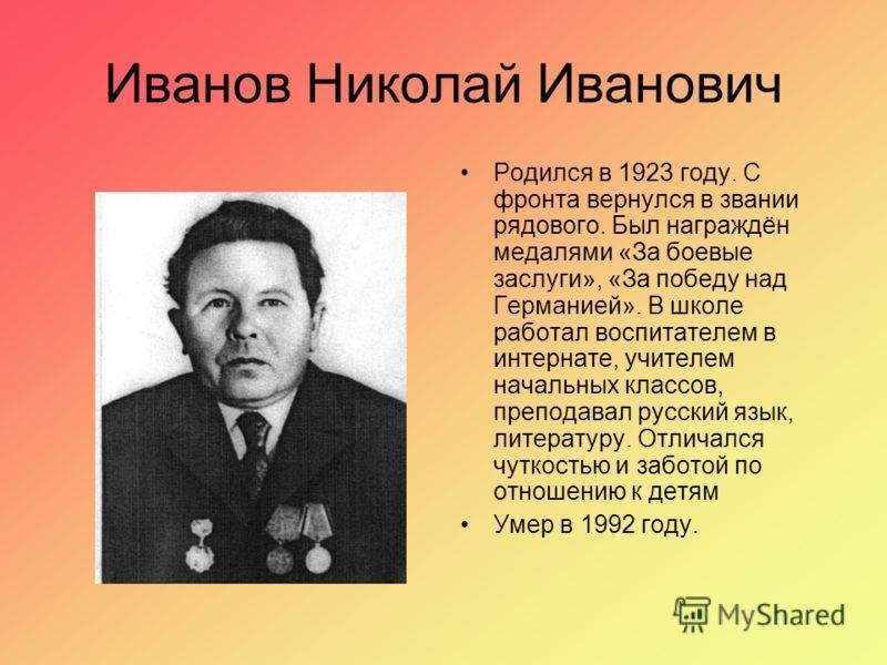 Иванов Николай Иванович Родился в 1923 году. С фронта вернулся в звании рядового. Был награждён медалями «За боевые заслуги», «За победу над Германией». В школе работал воспитателем в интернате, учителем начальных классов, преподавал русский язык, ли