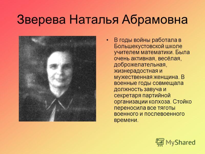 Зверева Наталья Абрамовна В годы войны работала в Большекустовской школе учителем математики. Была очень активная, весёлая, доброжелательная, жизнерадостная и мужественная женщина. В военные годы совмещала должность завуча и секретаря партийной орган