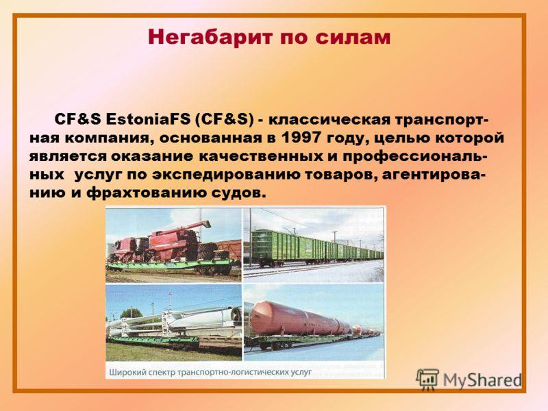 Негабарит по силам CF&S EstoniaFS (CF&S) - классическая транспорт- ная компания, основанная в 1997 году, целью которой является оказание качественных и профессиональ- ных услуг по экспедированию товаров, агентирова- нию и фрахтованию судов.