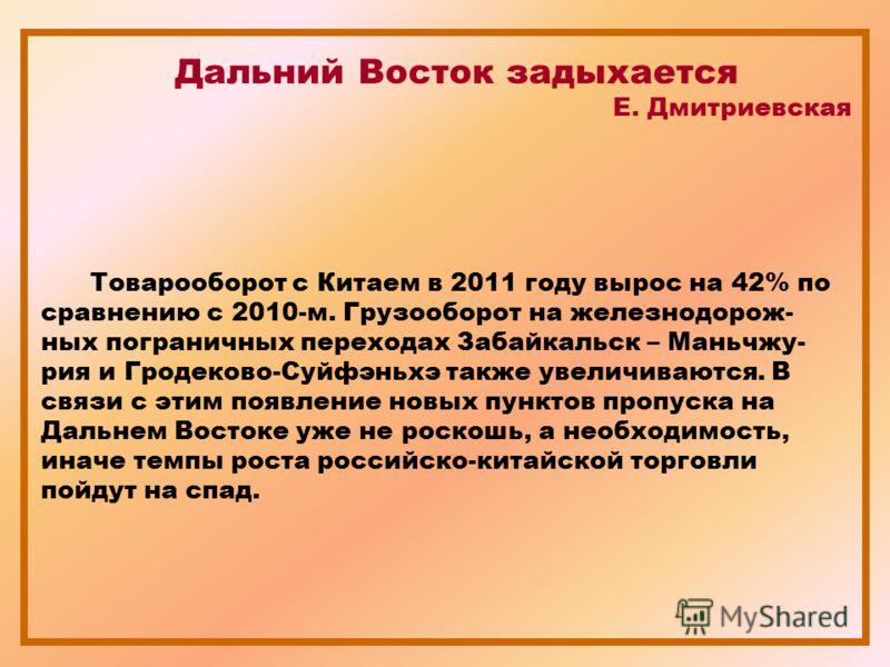 Дальний Восток задыхается Е. Дмитриевская Товарооборот с Китаем в 2011 году вырос на 42% по сравнению с 2010-м. Грузооборот на железнодорож- ных пограничных переходах Забайкальск – Маньчжу- рия и Гродеково-Суйфэньхэ также увеличиваются. В связи с эти