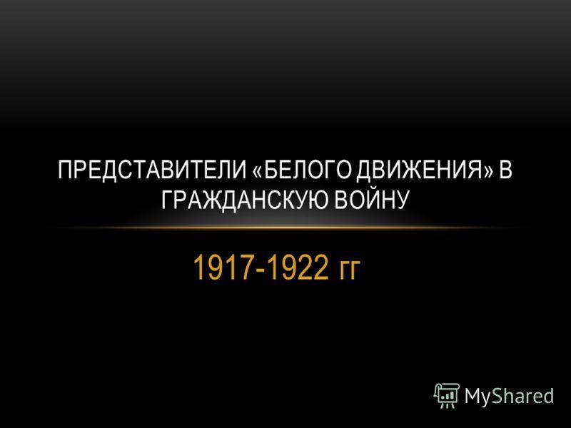 1917-1922 гг ПРЕДСТАВИТЕЛИ «БЕЛОГО ДВИЖЕНИЯ» В ГРАЖДАНСКУЮ ВОЙНУ