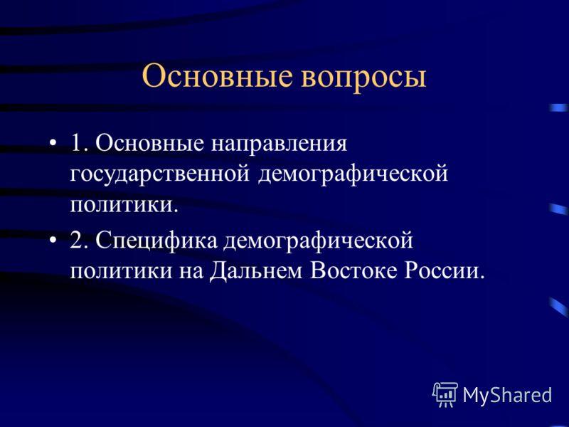 Основные вопросы 1. Основные направления государственной демографической политики. 2. Специфика демографической политики на Дальнем Востоке России.