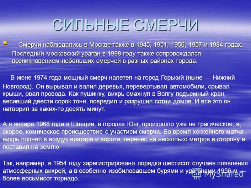 СИЛЬНЫЕ СМЕРЧИ Смерчи наблюдались в Москве также в 1945, 1951, 1956, 1957 и 1984 годах. Последний московский ураган в 1998 году также сопровождался возникновением небольших смерчей в разных районах города. Смерчи наблюдались в Москве также в 1945, 19