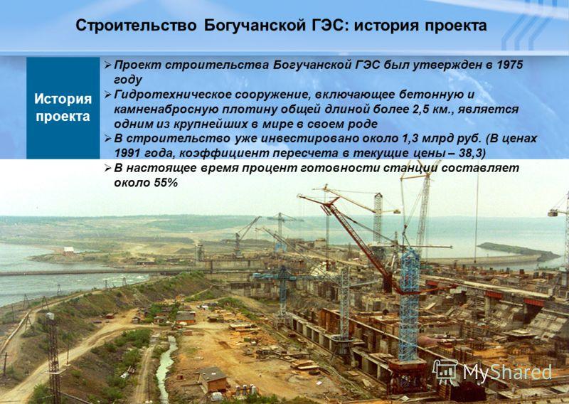 8 Строительство Богучанской ГЭС: история проекта История проекта Проект строительства Богучанской ГЭС был утвержден в 1975 году Гидротехническое сооружение, включающее бетонную и камненабросную плотину общей длиной более 2,5 км., является одним из кр