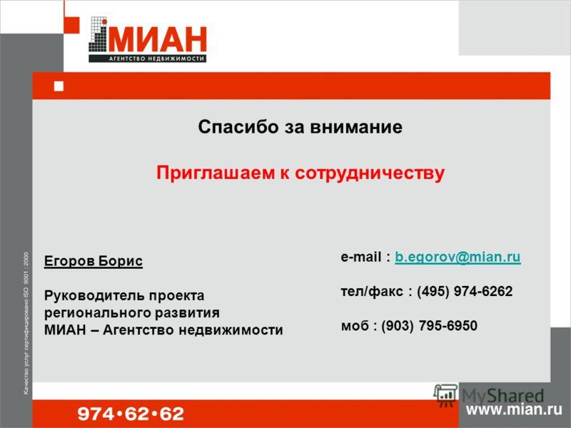 Спасибо за внимание Приглашаем к сотрудничеству Егоров Борис Руководитель проекта регионального развития МИАН – Агентство недвижимости e-mail : b.egorov@mian.ru тел/факс : (495) 974-6262 моб : (903) 795-6950b.egorov@mian.ru